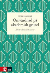 Omvårdnad på akademisk grund : att utvecklas och ta ansvar; Anna Forsberg; 2016