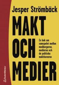 Makt och medier : En bok om samspelet mellan medborgarna, medierna och de politiska makthavarna; Jesper Strömbäck; 2000