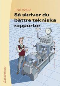 Så skriver du bättre tekniska rapporter; Erik Walla; 2004
