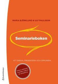 Seminarieboken : att skriva, presentera och opponera; Maria Björklund, Ulf Paulsson; 2012