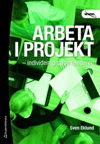 Arbeta i projekt : individen, gruppen, ledaren; Sven Eklund; 2011