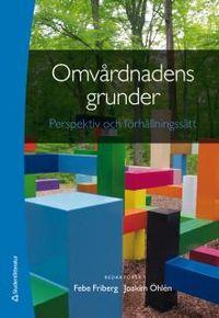 Omvårdnadens grunder - Perspektiv och förhållningssätt; Febe Friberg, Joakim Öhlén; 2014