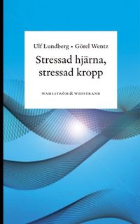 Stressad hjärna, stressad kropp : Om sambanden mellan psykisk stress och kroppslig ohälsa; Ulf Lundberg, Görel Wentz; 2010
