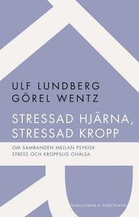 Stressad hjärna, stressad kropp : om sambanden mellan psykisk stress och kroppslig ohälsa; Ulf Lundberg, Görel Wentz; 2012