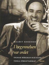 I begynnelsen var ordet : Ingmar Bergman och hans tidiga författarskap; Maaret Koskinen; 2002