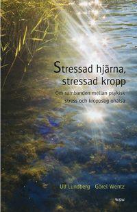Stressad hjärna, stressad kropp : Om sambanden mellan psykisk stress och kroppslig ohälsa; Ulf Lundberg, Görel Wentz; 2004