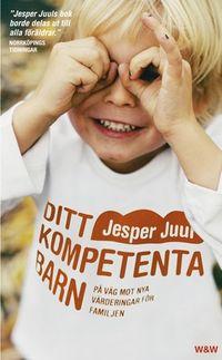 Ditt kompetenta barn : på väg mot nya värderingar för familjen; Jesper Juul; 2006