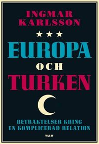 Europa och turken : betraktelser kring en komplicerad relation; Ingmar Karlsson; 2007