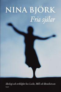 Fria själar : ideologi och verklighet hos Locke, Mill och Benedictsson; Nina Björk; 2008