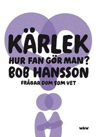 Kärlek, hur fan gör man? : Bob Hansson frågar dom som vet; Bob Hansson; 2008