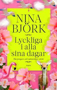 Lyckliga i alla sina dagar : om pengars och människors värde; Nina Björk; 2012