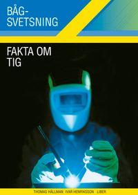 Bågsvetsning Fakta om TIG; Ivar Henriksson, Thomas Hällman; 2005