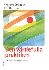 Den värdefulla praktiken - Yrkesetik i pedagogers vardag; Kennert Orlenius, Airi Bigsten; 2008