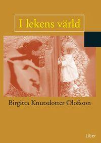I lekens värld; Birgitta Knutsdotter Olofsson; 1999